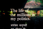 "The Life of the millions is my politics, Hridaya Kunj, ""abode of the heart"", Mohandas Karamchand Gandhi, Ahmedabad, Gujarat, October 2 1988"